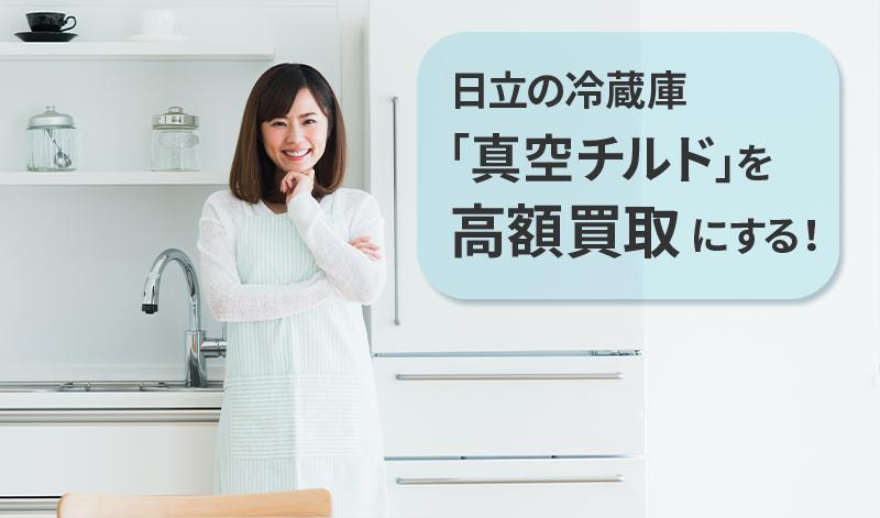 日立の冷蔵庫「真空チルド」を高額買取にする!