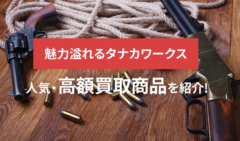 モデルガン、リボルバー、木製ライフル、魅力溢れるタナカワークスの人気・高額買取商品を紹介